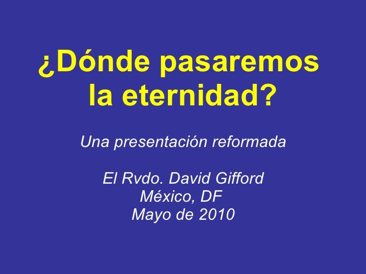 ¿Dónde pasaremos  la eternidad? Una presentación reformada El Rvdo. David Gifford México, DF  Mayo de 2010