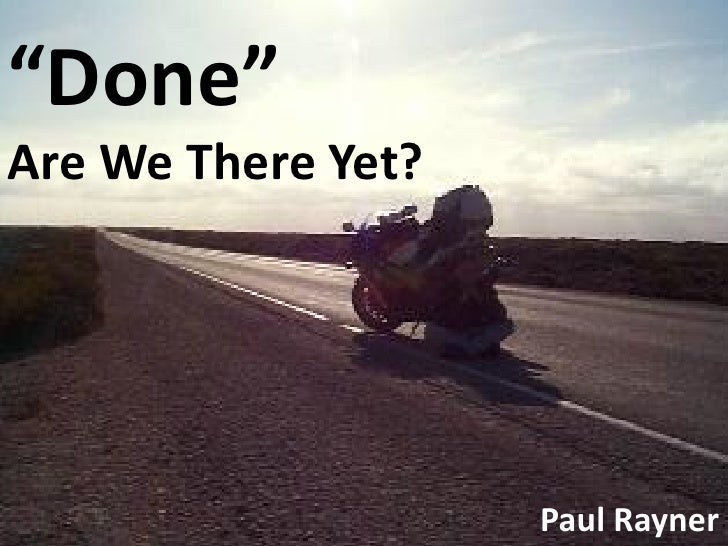 """""""Done"""" Are We There Yet?                         Paul Rayner"""