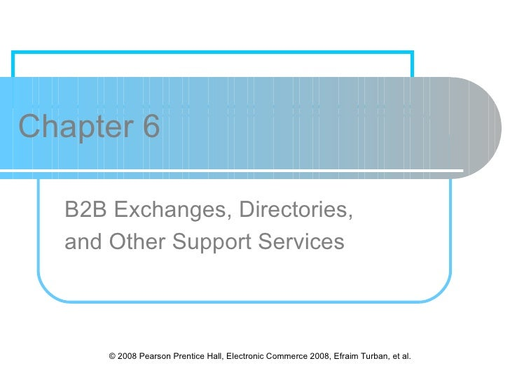 Chapter 6  B2B Exchanges, Directories,  and Other Support Services      © 2008 Pearson Prentice Hall, Electronic Commerce ...