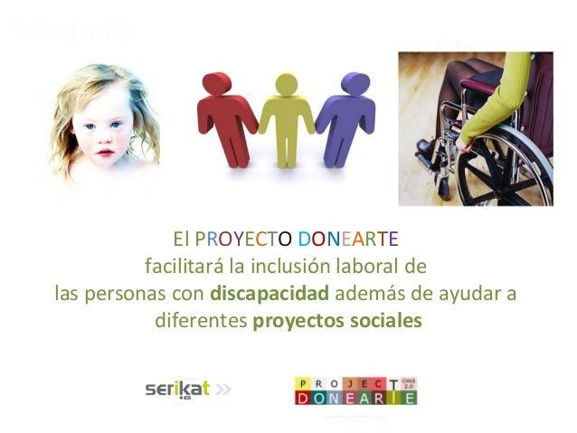 El PROYECTO DONEARTEfacilitará la inclusión laboral delas personas con discapacidad además de ayudar adiferentes proyectos...