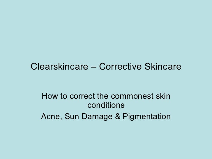 Clearskincare – Corrective Skincare How to correct the commonest skin conditions Acne, Sun Damage & Pigmentation