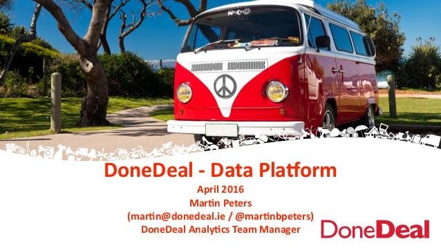 DoneDeal  -‐  Data  Pla+orm   April  2016   Mar6n  Peters     (mar6n@donedeal.ie  /  @mar6nbpeters)...