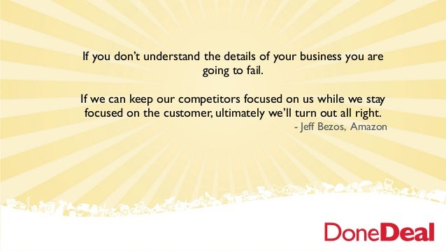If you don't understand the details of your business you are going to fail. If we can keep our competitors focused on us w...