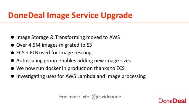 DoneDeal  Image  Service  Upgrade •Image  Storage  &  Transforming  moved  to  AWS   •Over  4.5M  ...