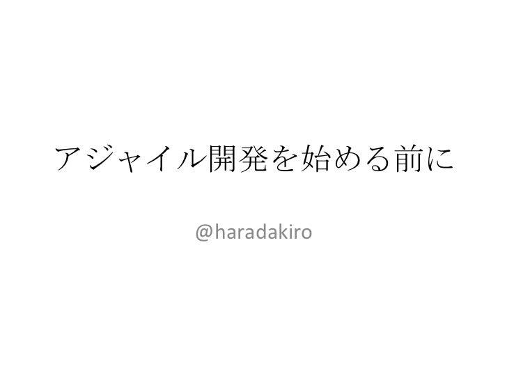 アジャイル開発を始める前に<br />@haradakiro<br />