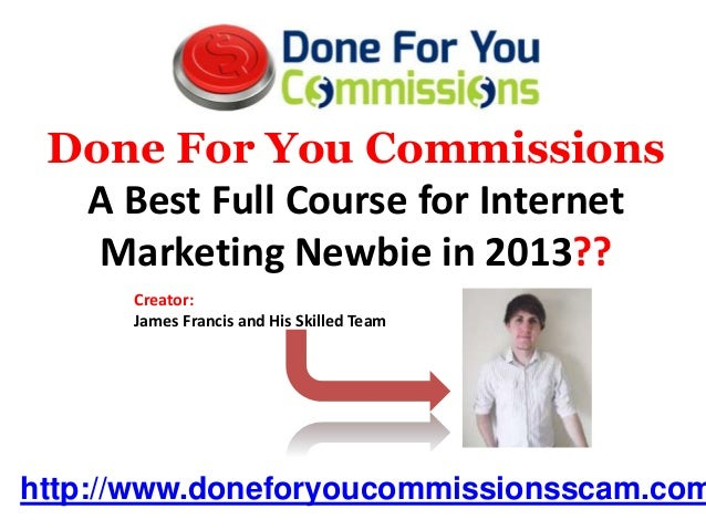 Done For You Commissions  A Best Full Course for Internet   Marketing Newbie in 2013??      Creator:      James Francis an...