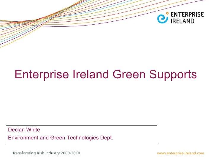 Enterprise Ireland Green Supports  Declan White  Environment and Green Technologies Dept.