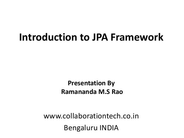Introduction to JPA Framework www.collaborationtech.co.in Bengaluru INDIA Presentation By Ramananda M.S Rao