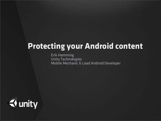 Protecting your Android contentErik HemmingUnity TechnologiesMobile Mechanic & Lead Android Developer