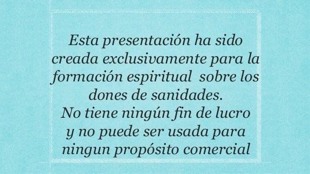 Esta presentación ha sido creada exclusivamente para la formación espiritual sobre los dones de sanidades. No tiene ningún...