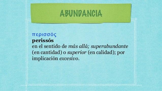 ABUNDANCIA περισσός perissós en el sentido de más allá; superabundante (en cantidad) o superior (en calidad); por implicac...