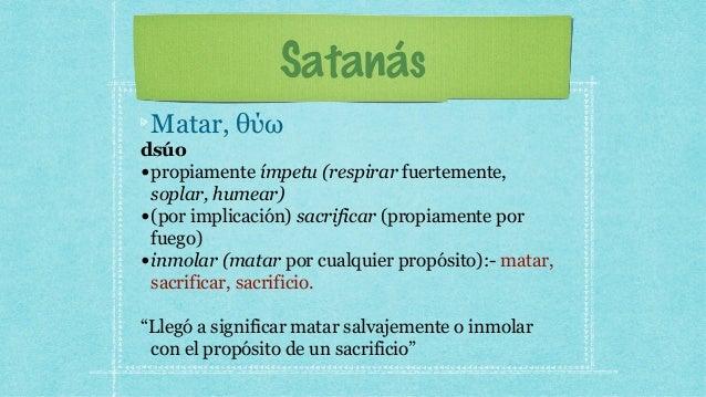 Satanás Matar, θύω dsúo •propiamente ímpetu (respirar fuertemente, soplar, humear) •(por implicación) sacrificar (propiame...