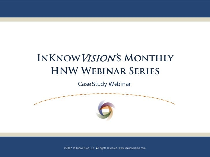 InKnowVision's Monthly  HNW Webinar Series               Case Study Webinar    ©2012. InKnowVision LLC. All rights reserve...