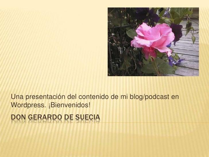 don Gerardo de Suecia <br />Una presentación del contenido de miblog/podcast en Wordpress. ¡Bienvenidos! <br />