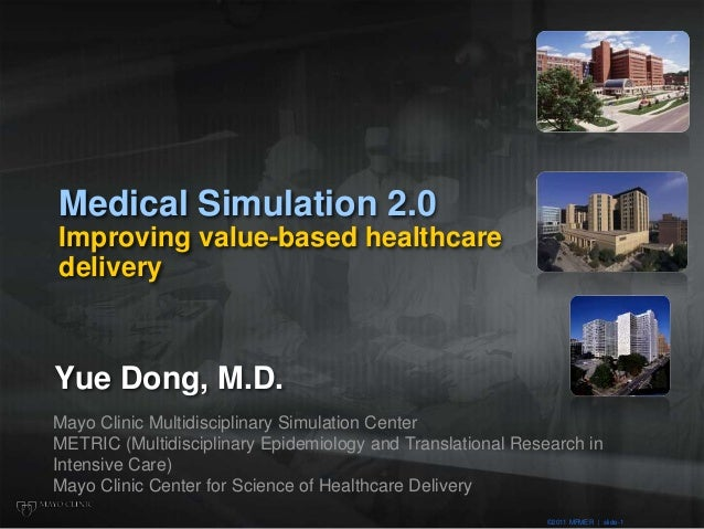 ©2011 MFMER | slide-1 Medical Simulation 2.0 Improving value-based healthcare delivery Yue Dong, M.D. Mayo Clinic Multidis...
