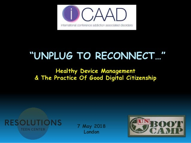 """""""UNPLUG TO RECONNECT…"""" Healthy Device Management & The Practice Of Good Digital Citizenship 7 May 2018 London"""