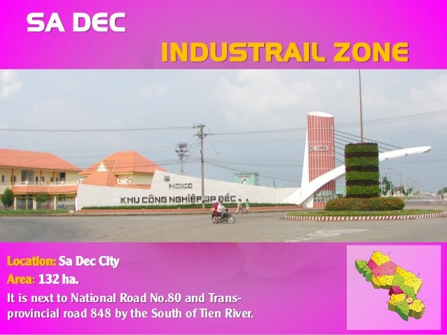 SA DEC INDUSTRAIL ZONE Location: Sa Dec City Area: 132 ha. It is next to National Road No.80 and Trans- provincial road 84...