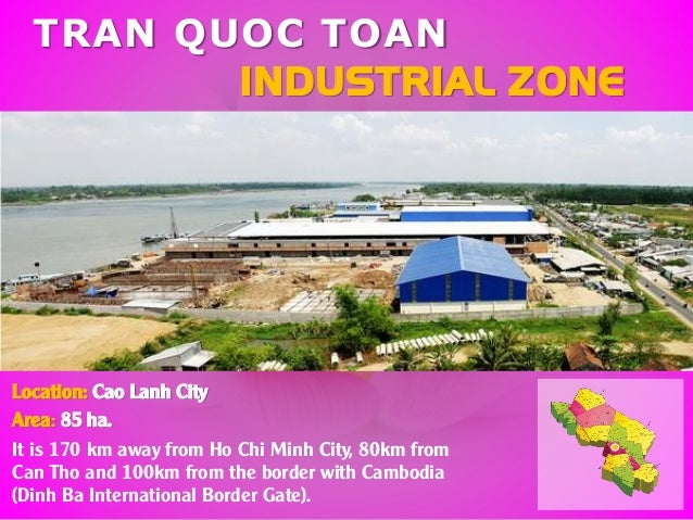 TRAN QUOC TOAN INDUSTRIAL ZONE Location: Cao Lanh City Area: 85 ha. It is 170 km away from Ho Chi Minh City, 80km from Can...