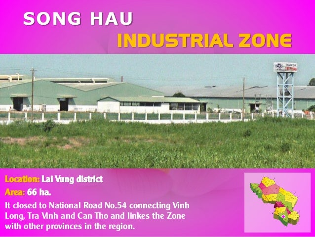 SONG HAU INDUSTRIAL ZONE Location: Lai Vung district Area: 66 ha. It closed to National Road No.54 connecting Vinh Long, T...