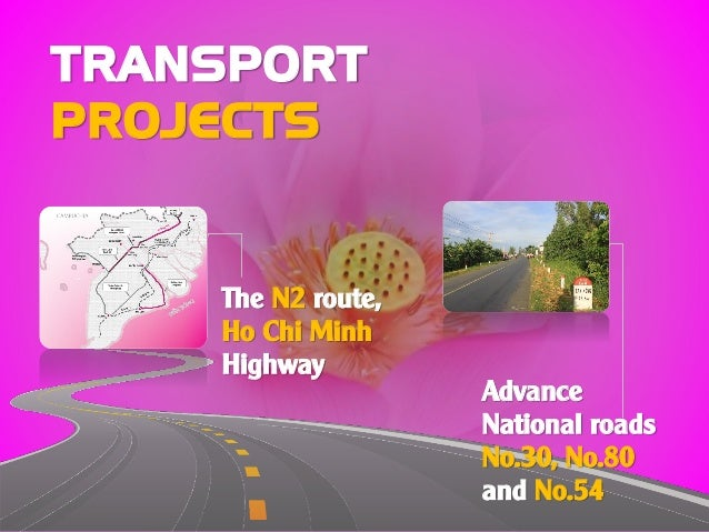 TRANSPORT PROJECTS The N2 route, Ho Chi Minh Highway Advance National roads No.30, No.80 and No.54