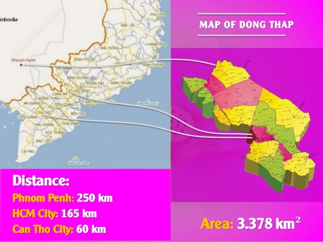 Area: 3.378 km² MAP OF DONG THAP Distance: Phnom Penh: 250 km HCM City: 165 km Can Tho City: 60 km