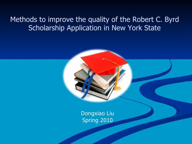 Methods to improve the quality of the Robert C. Byrd Scholarship Application in New York State Dongxiao Liu Spring 2010