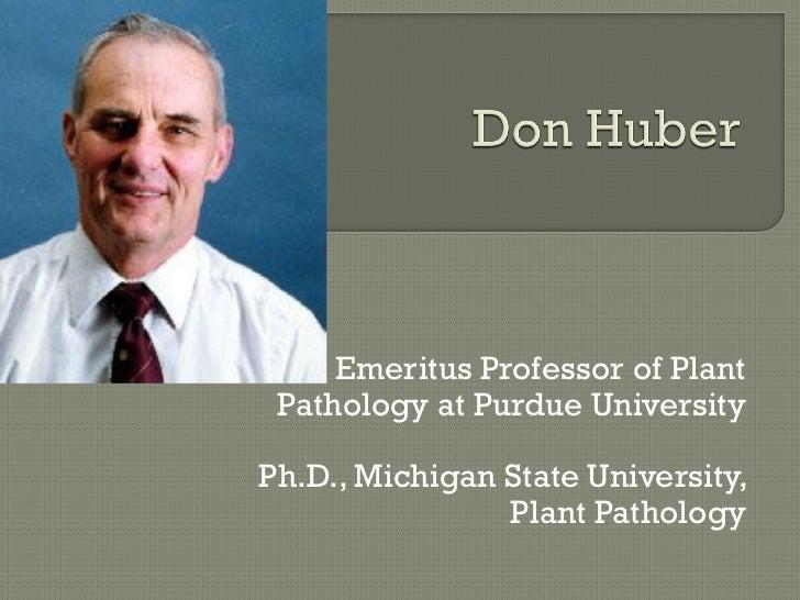 Emeritus Professor of Plant Pathology at Purdue UniversityPh.D., Michigan State University,                Plant Pathology