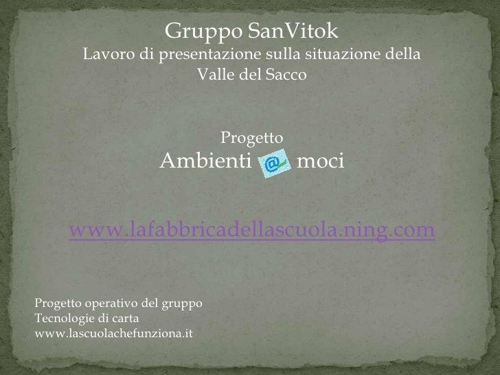 Gruppo SanVitok<br />Lavoro di presentazione sulla situazione della <br />Valle del Sacco<br />Progetto<br />Ambienti     ...
