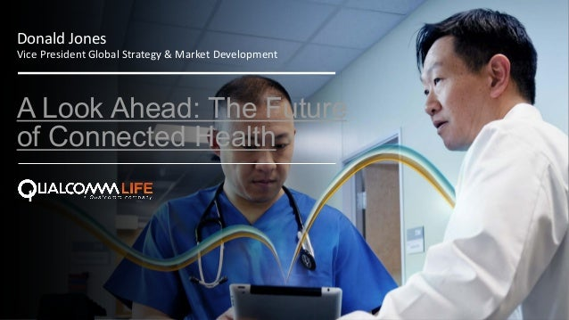 1© 2013 Qualcomm Life. All rights reserved. A Look Ahead: The Future of Connected Health Donald Jones Vice President Globa...