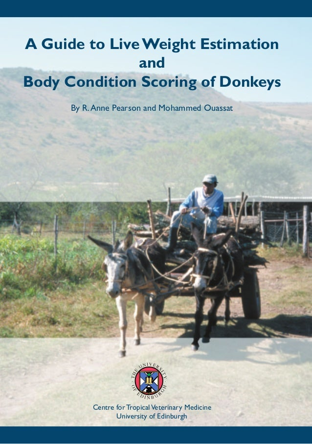 A Guide to Live Weight Estimation               andBody Condition Scoring of Donkeys      By R. Anne Pearson and Mohammed ...