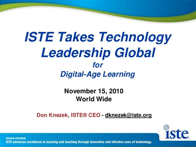 ISTE Takes Technology Leadership Global for Digital-Age Learning November 15, 2010 World Wide Don Knezek, ISTE® CEO - dkne...