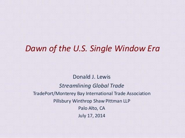 Dawn of the U.S. Single Window Era Donald J. Lewis Streamlining Global Trade TradePort/Monterey Bay International Trade As...