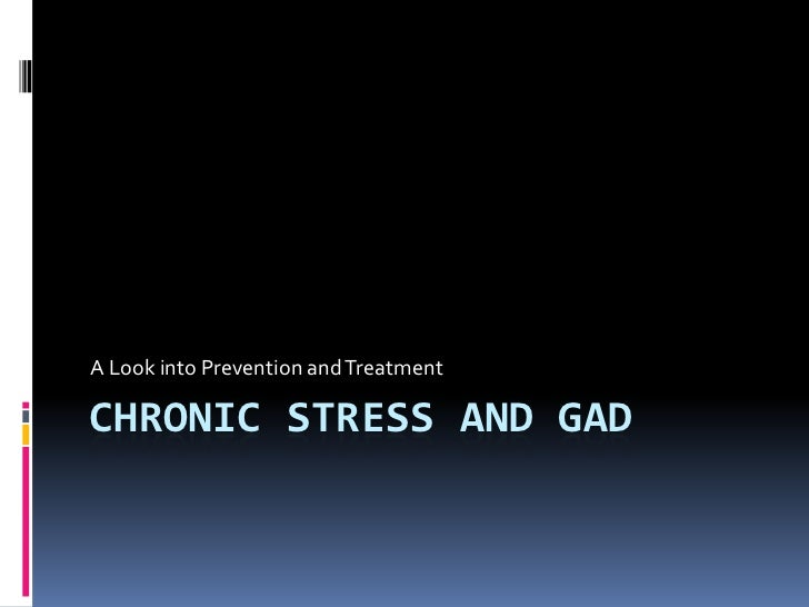 Chronic Stress and GAD<br />A Look into Prevention and Treatment <br />