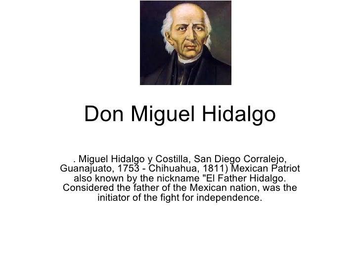 Don Miguel Hidalgo .  Miguel Hidalgo y Costilla, San Diego Corralejo, Guanajuato, 1753 - Chihuahua, 1811) Mexican Patriot ...