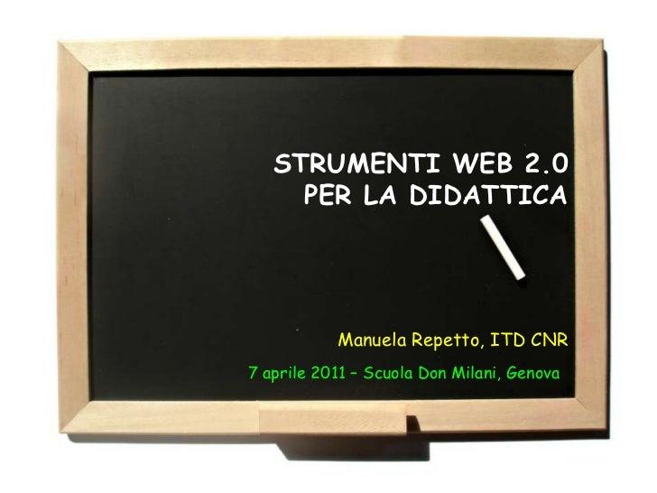 STRUMENTI WEB 2.0     PER LA DIDATTICA           Manuela Repetto, ITD CNR7 aprile 2011 – Scuola Don Milani, Genova
