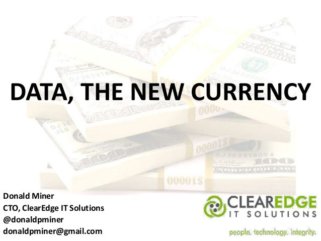 DATA, THE NEW CURRENCY  Donald Miner CTO, ClearEdge IT Solutions @donaldpminer donaldpminer@gmail.com