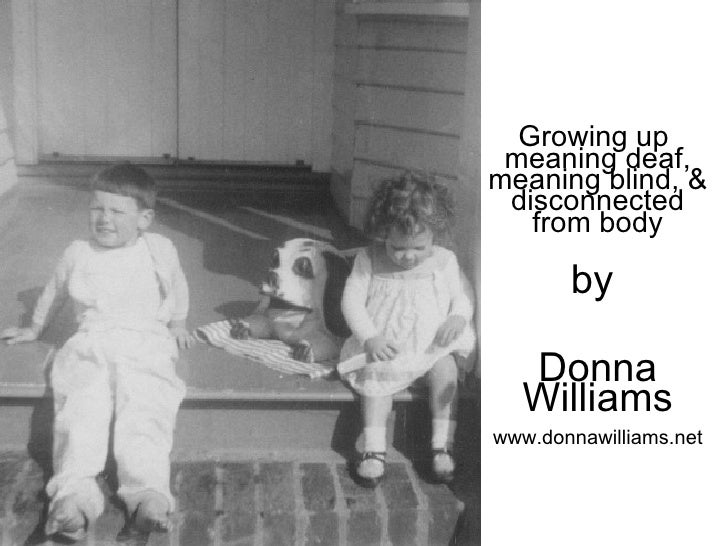 Growing up  meaning deaf, meaning blind, & disconnected from body by  Donna Williams www.donnawilliams.net