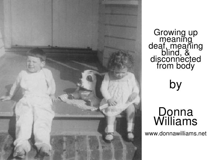 Growing up     meaning  deaf, meaning      blind, &  disconnected    from body          by    Donna   Williams www.donnawi...