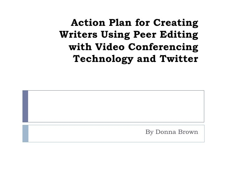 Action Plan for Creating Writers Using Peer Editingwith Video Conferencing Technology and Twitter<br />By Donna Brown<br />