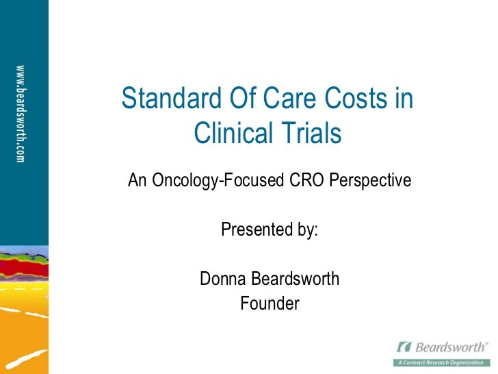 Standard Of Care Costs in Clinical Trials An Oncology-Focused CRO Perspective Presented by: Donna Beardsworth Founder