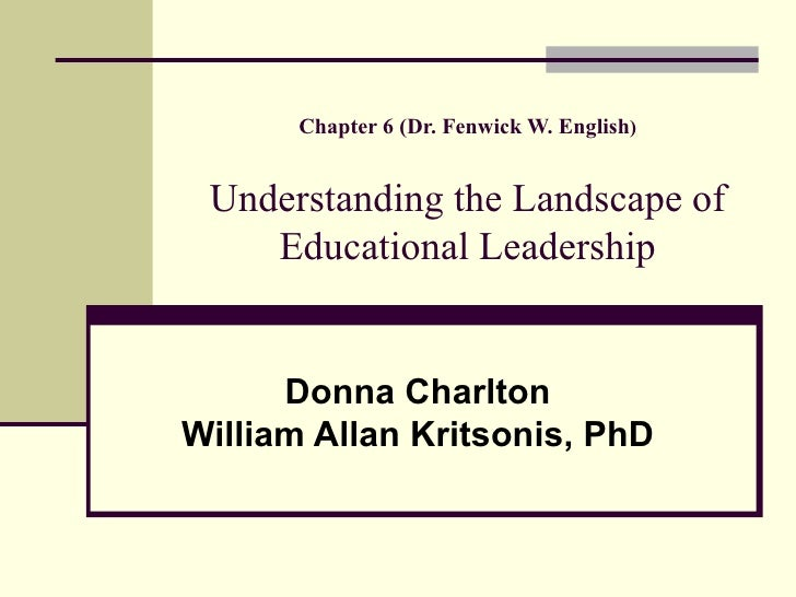 Chapter 6 (Dr. Fenwick W. English ) Understanding the Landscape of Educational Leadership Donna Charlton William Allan Kri...