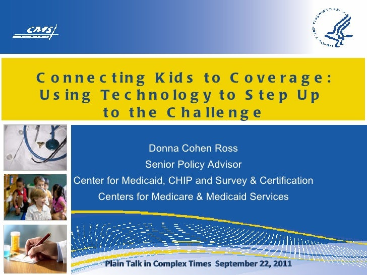 Connecting Kids to Coverage: Using Technology to Step Up  to the Challenge Donna Cohen Ross Senior Policy Advisor Center f...