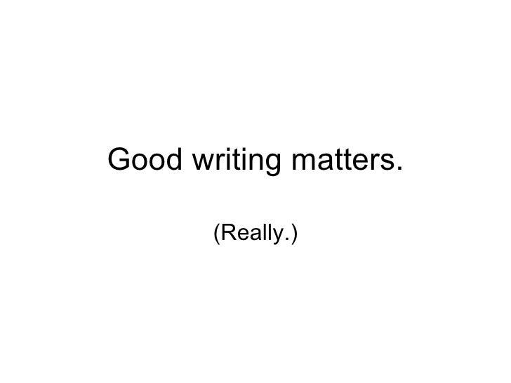 Good writing matters. (Really.)