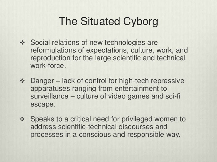 a cyborg manifesto Donna haraway attempts to construct a basis for collective consciousness by mapping vibrant parallels between the structure of current economic and technological practices and human actors' fictional capability to comprehend and interact with a changing ideological structure elements of her argument can be traced to.