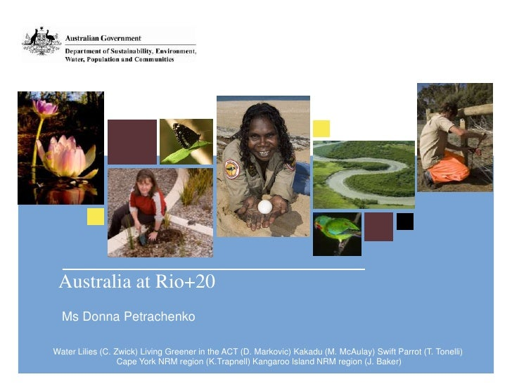 Australia at Rio+20  Ms Donna PetrachenkoWater Lilies (C. Zwick) Living Greener in the ACT (D. Markovic) Kakadu (M. McAula...