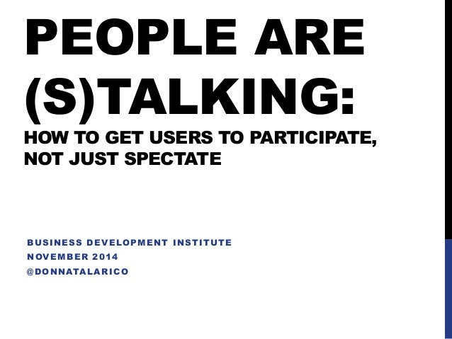 PEOPLE ARE (S)TALKING: HOW TO GET USERS TO PARTICIPATE, NOT JUST SPECTATE  BUSINESS DEVELOPMENT INSTITUTE  NOVEMBER 2014  ...