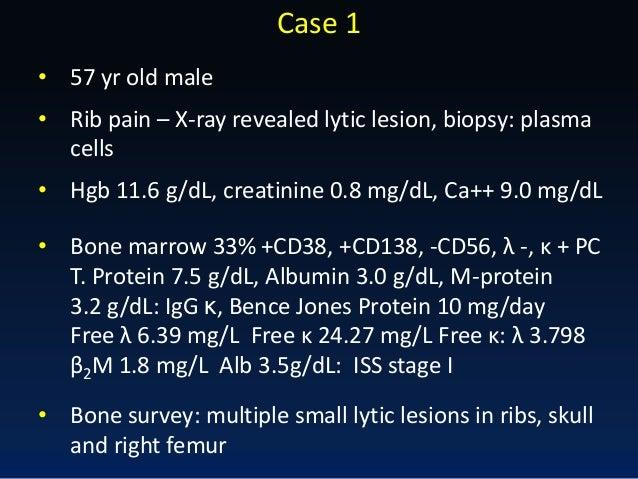 Case 1 • 57 yr old male • Rib pain – X-ray revealed lytic lesion, biopsy: plasma cells • Bone marrow 33% +CD38, +CD138, -C...