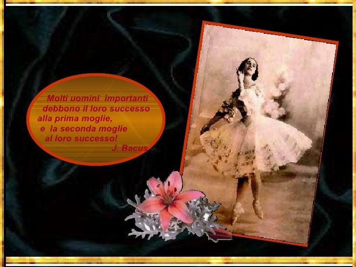 Molti uomini  importanti debbono il loro successo  alla prima moglie,  e  la seconda moglie  al loro successo!  J. Bacus