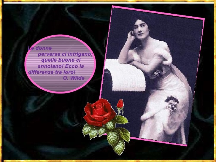 Le donne  perverse ci intrigano; quelle buone ci annoiano! Ecco la differenza tra loro!  O. Wilde