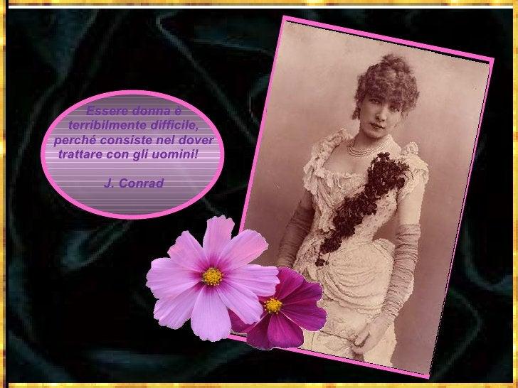 Essere donna è terribilmente difficile, perché consiste nel dover trattare con gli uomini!  J. Conrad